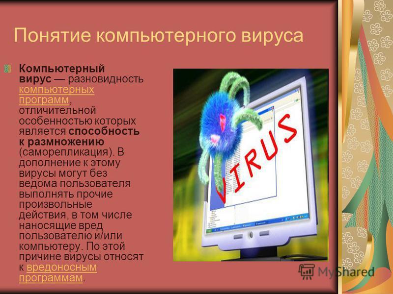 Понятие компьютерного вируса Компьютерный вирус разновидность компьютерных программ, отличительной особенностью которых является способность к размножению (саморепликация). В дополнение к этому вирусы могут без ведома пользователя выполнять прочие пр
