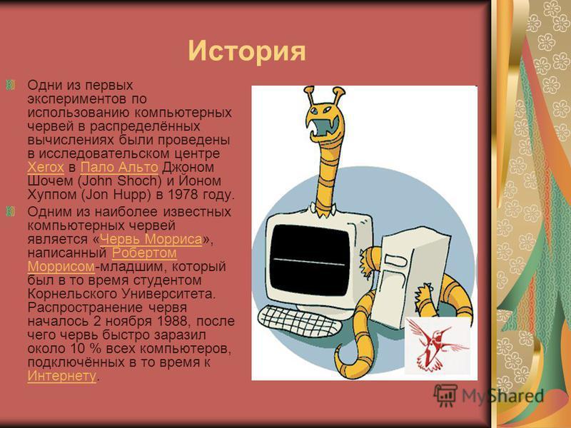 История Одни из первых экспериментов по использованию компьютерных червей в распределённых вычислениях были проведены в исследовательском центре Xerox в Пало Альто Джоном Шочем (John Shoch) и Йоном Хуппом (Jon Hupp) в 1978 году. Xerox Пало Альто Одни