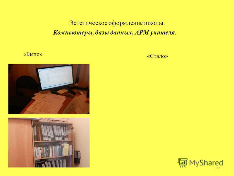 Эстетическое оформление школы. Компьютеры, базы данных, АРМ учителя. «Было» «Стало» 13