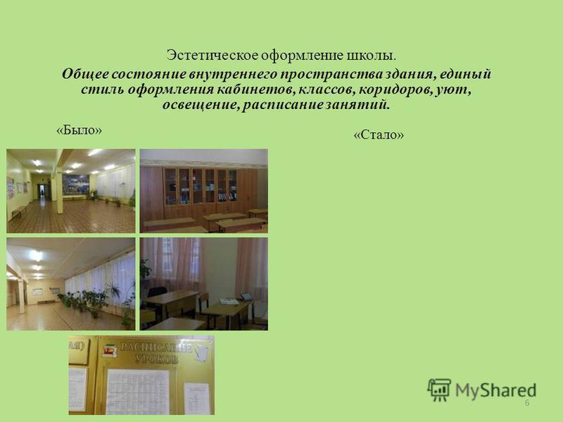 Эстетическое оформление школы. Общее состояние внутреннего пространства здания, единый стиль оформления кабинетов, классов, коридоров, уют, освещение, расписание занятий. «Было» «Стало» 6
