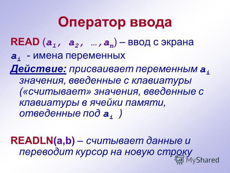 Оператор ввода READ ( а 1, а 2, …,а n ) – ввод с экрана а i - имена переменных Действие: присваивает переменным а i значения, введенные с клавиатуры («считывает» значения, введенные с клавиатуры в ячейки памяти, отведенные под а i ) READLN(a,b) – счи