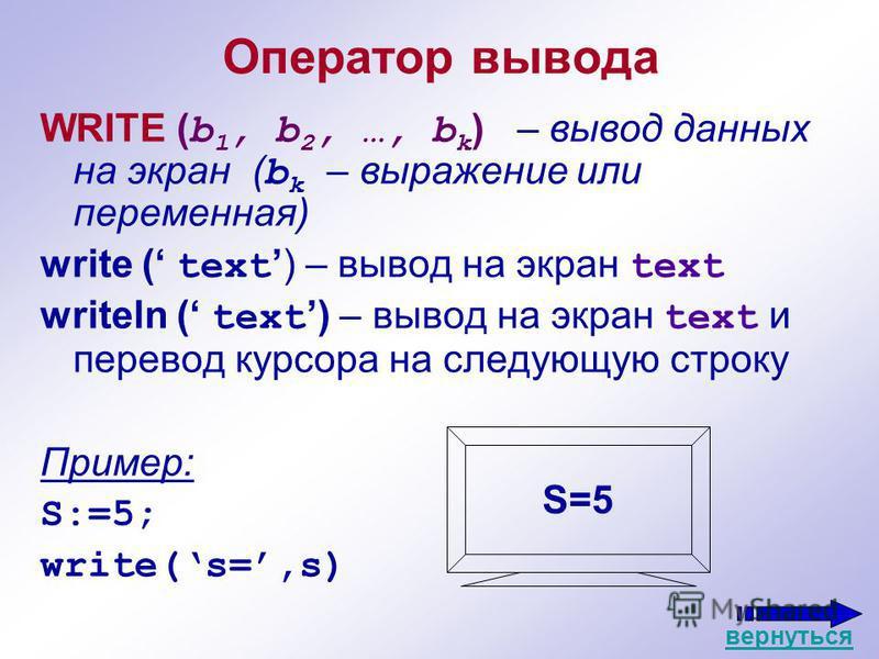 Оператор вывода WRITE ( b 1, b 2, …, b k ) – вывод данных на экран ( b k – выражение или переменная) write ( text) – вывод на экран text writeln ( text ) – вывод на экран text и перевод курсора на следующую строку Пример: S:=5; write(s=,s) S=5 вернут