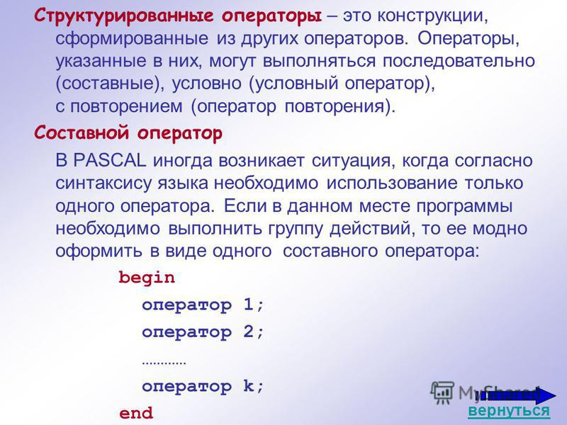 Структурированные операторы – это конструкции, сформированные из других операторов. Операторы, указанные в них, могут выполняться последовательно (составные), условно (условный оператор), с повторением (оператор повторения). Составной оператор В PASC