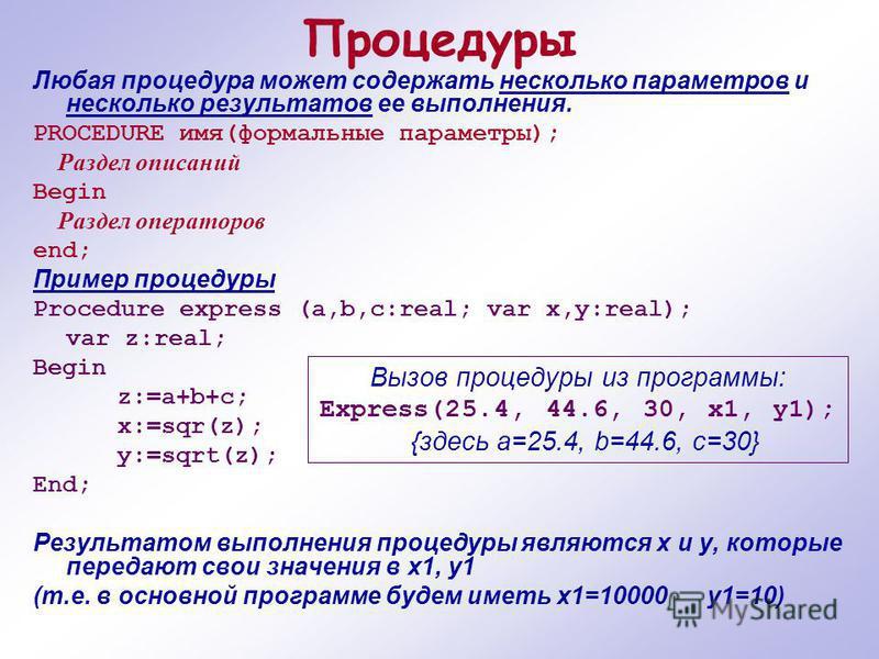 Процедуры Любая процедура может содержать несколько параметров и несколько результатов ее выполнения. PROCEDURE имя(формальные параметры); Раздел описаний Begin Раздел операторов end; Пример процедуры Procedure express (a,b,c:real; var x,y:real); var