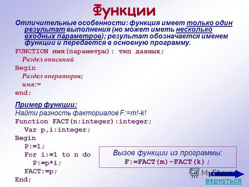Функции Отличительные особенности: функция имеет только один результат выполнения (но может иметь несколько входных параметров); результат обозначается именем функции и передается в основную программу. FUNCTION имя(параметры): тип данных; Раздел опис