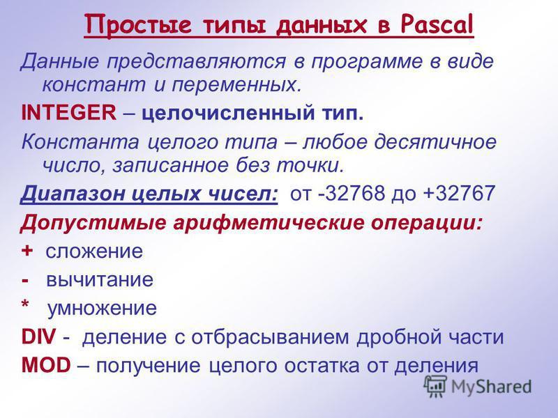 Простые типы данных в Pascal Данные представляются в программе в виде констант и переменных. INTEGER – целочисленный тип. Константа целого типа – любое десятичное число, записанное без точки. Диапазон целых чисел: от -32768 до +32767 Допустимые арифм