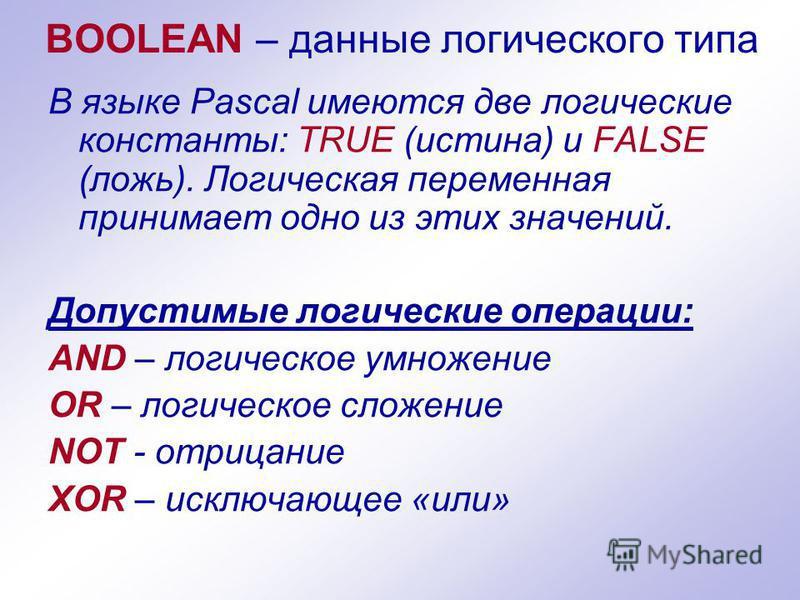 BOOLEAN – данные логического типа В языке Pascal имеются две логические константы: TRUE (истина) и FALSE (ложь). Логическая переменная принимает одно из этих значений. Допустимые логические операции: AND – логическое умножение OR – логическое сложени
