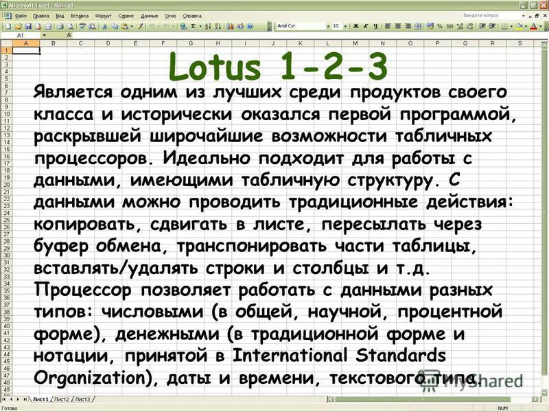 Lotus 1-2-3 Является одним из лучших среди продуктов своего класса и исторически оказался первой программой, раскрывшей широчайшие возможности табличных процессоров. Идеально подходит для работы с данными, имеющими табличную структуру. С данными можн