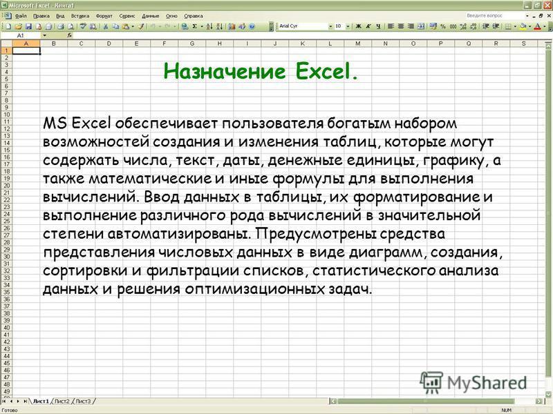Назначение Excel. MS Excel обеспечивает пользователя богатым набором возможностей создания и изменения таблиц, которые могут содержать числа, текст, даты, денежные единицы, графику, а также математические и иные формулы для выполнения вычислений. Вво