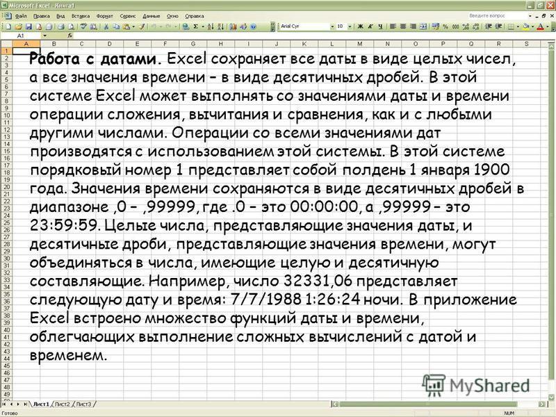 Работа с датами. Excel сохраняет все даты в виде целых чисел, а все значения времени – в виде десятичных дробей. В этой системе Excel может выполнять со значениями даты и времени операции сложения, вычитания и сравнения, как и с любыми другими числам