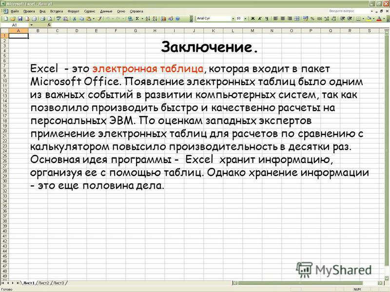 Заключение. Excel - это электронная таблица, которая входит в пакет Microsoft Office. Появление электронных таблиц было одним из важных событий в развитии компьютерных систем, так как позволило производить быстро и качественно расчеты на персональных