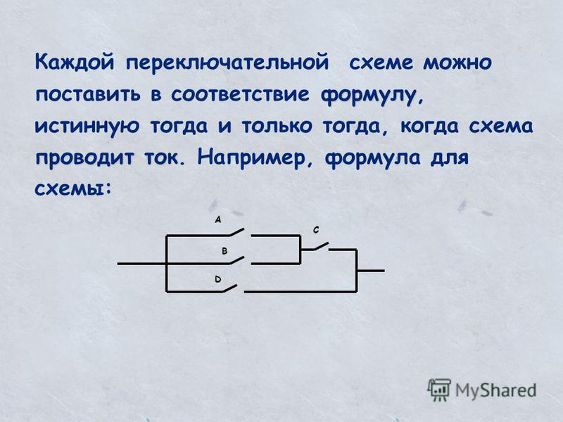 А В D C формулу проводит ток Каждой переключательной схеме можно поставить в соответствие формулу, истинную тогда и только тогда, когда схема проводит ток. Например, формула для схемы: