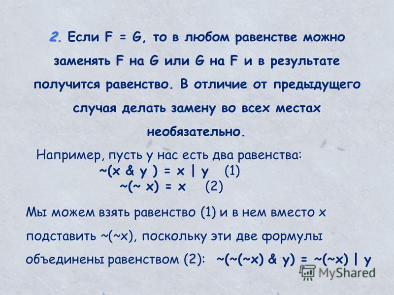2. F на G или G на F 2. Если F = G, то в любом равенстве можно заменять F на G или G на F и в результате получится равенство. В отличие от предыдущего случая делать замену во всех местах необязательно. Например, пусть у нас есть два равенства: ~(x &