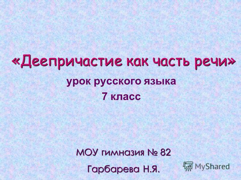 «Деепричастие как часть речи» урок русского языка 7 класс МОУ гимназия 82 Гарбарева Н.Я.