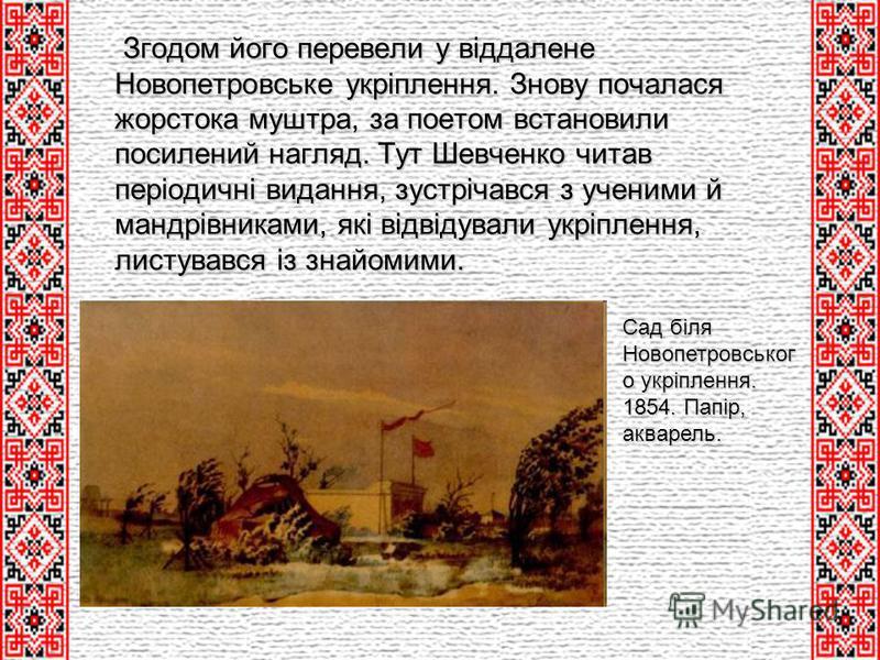 Згодом його перевели у віддалене Новопетровське укріплення. Знову почалася жорстока муштра, за поетом встановили посилений нагляд. Тут Шевченко читав періодичні видання, зустрічався з ученими й мандрівниками, які відвідували укріплення, листувався із