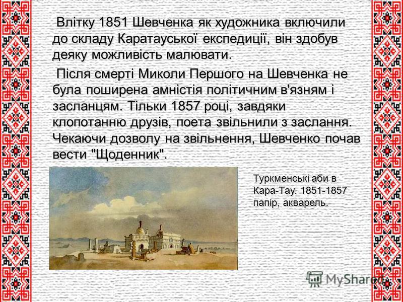Влітку 1851 Шевченка як художника включили до складу Каратауської експедиції, він здобув деяку можливість малювати. Влітку 1851 Шевченка як художника включили до складу Каратауської експедиції, він здобув деяку можливість малювати. Після смерті Микол