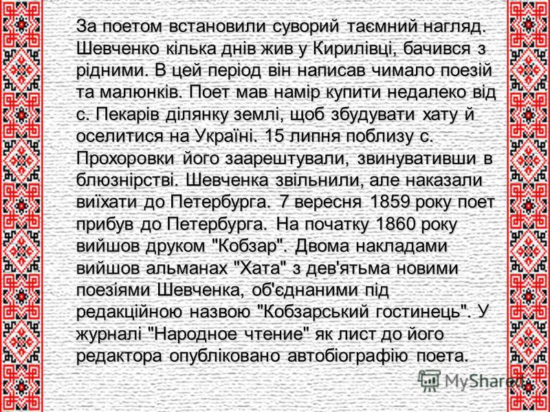 За поетом встановили суворий таємний нагляд. Шевченко кілька днів жив у Кирилівці, бачився з рідними. В цей період він написав чимало поезій та малюнків. Поет мав намір купити недалеко від с. Пекарів ділянку землі, щоб збудувати хату й оселитися на У