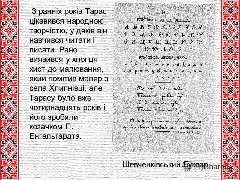 З ранніх років Тарас цікавився народною творчістю, у дяків він навчився читати і писати. Рано виявився у хлопця хист до малювання, який помітив маляр з села Хлипнівці, але Тарасу було вже чотирнадцять років і його зробили козачком П. Енгельгардта. З