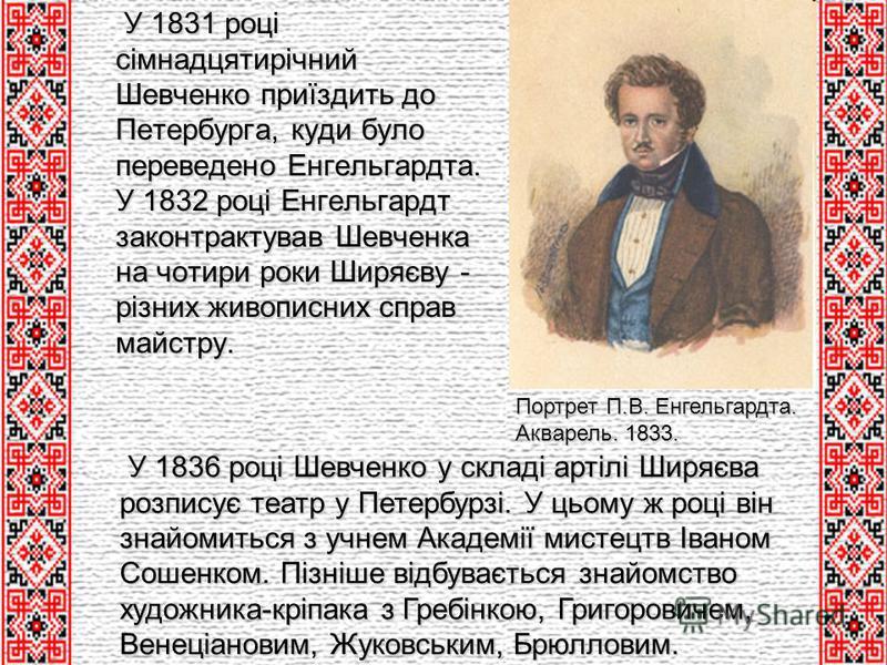 У 1831 році сімнадцятирічний Шевченко приїздить до Петербурга, куди було переведено Енгельгардта. У 1832 році Енгельгардт законтрактував Шевченка на чотири роки Ширяєву - різних живописних справ майстру. У 1831 році сімнадцятирічний Шевченко приїздит