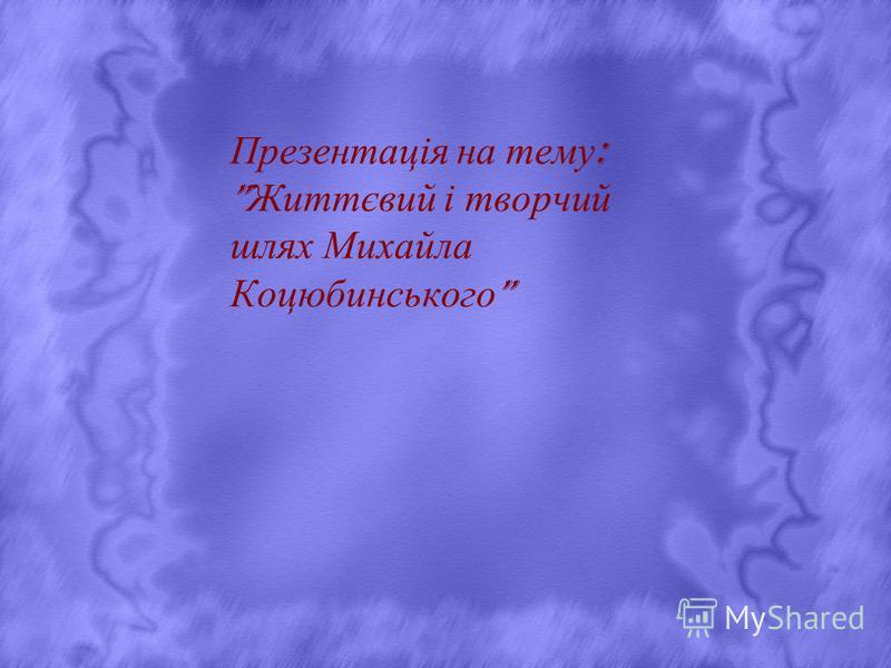 Презентація на тему : Життєвий і творчий шлях Михайла Коцюбинського