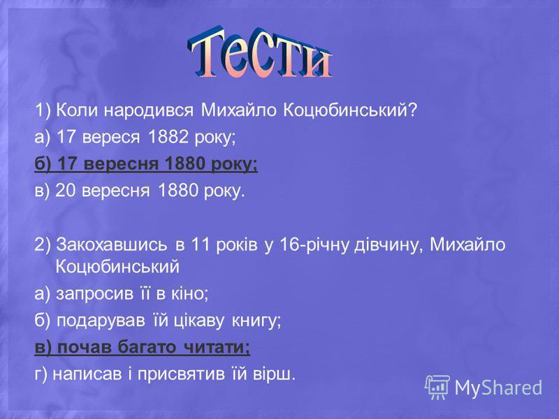 1) Коли народився Михайло Коцюбинський? а) 17 вереся 1882 року; б) 17 вересня 1880 року; в) 20 вересня 1880 року. 2) Закохавшись в 11 років у 16-річну дівчину, Михайло Коцюбинський а) запросив її в кіно; б) подарував їй цікаву книгу; в) почав багато
