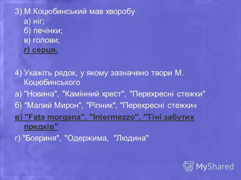 3) М.Коцюбинський мав хворобу а) ніг; б) печінки; в) голови; г) серця. 4) Укажіть рядок, у якому зазначено твори М. Коцюбинського а)