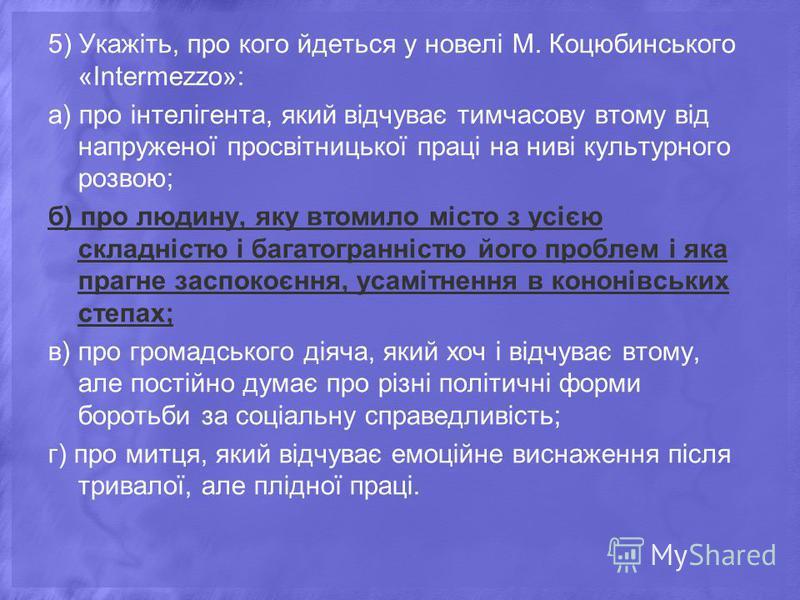 5) Укажіть, про кого йдеться у новелі М. Коцюбинського «Intermezzo»: а) про інтелігента, який відчуває тимчасову втому від напруженої просвітницької праці на ниві культурного розвою; б) про людину, яку втомило місто з усією складністю і багатогранніс
