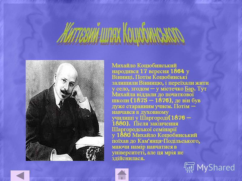 Михайло Коцюбинський народився 17 вересня 1864 у Вінниці. Потім Коцюбинські залишили Вінницю, і переїхали жити у село, згодом у містечко Бар. Тут Михайла віддали до початкової школи (1875 1876), де він був дуже старанним учнем. Потім навчався в духов