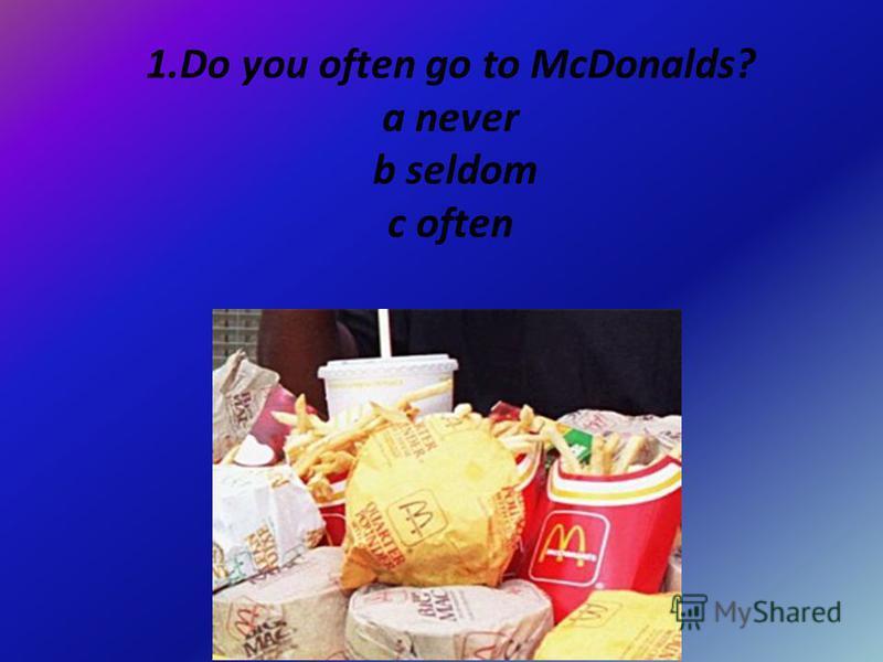 1.Do you often go to McDonalds? a never b seldom c often