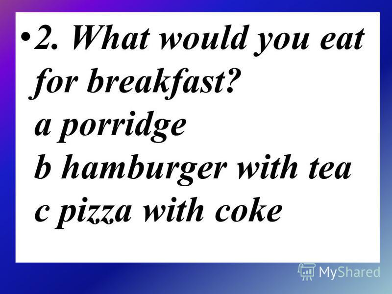 2. What would you eat for breakfast? a porridge b hamburger with tea c pizza with coke
