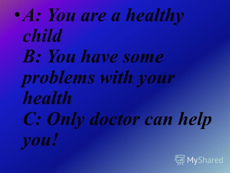 A: You are a healthy child B: You have some problems with your health C: Only doctor can help you!
