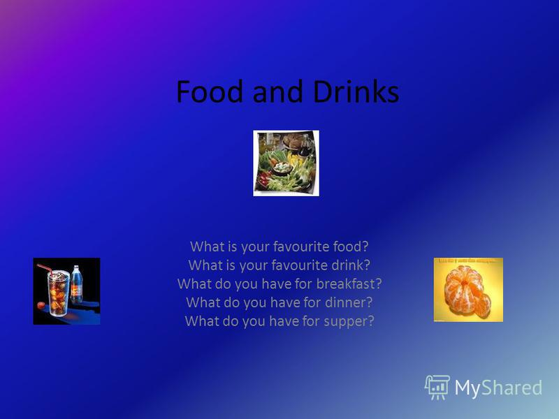 Food and Drinks What is your favourite food? What is your favourite drink? What do you have for breakfast? What do you have for dinner? What do you have for supper?