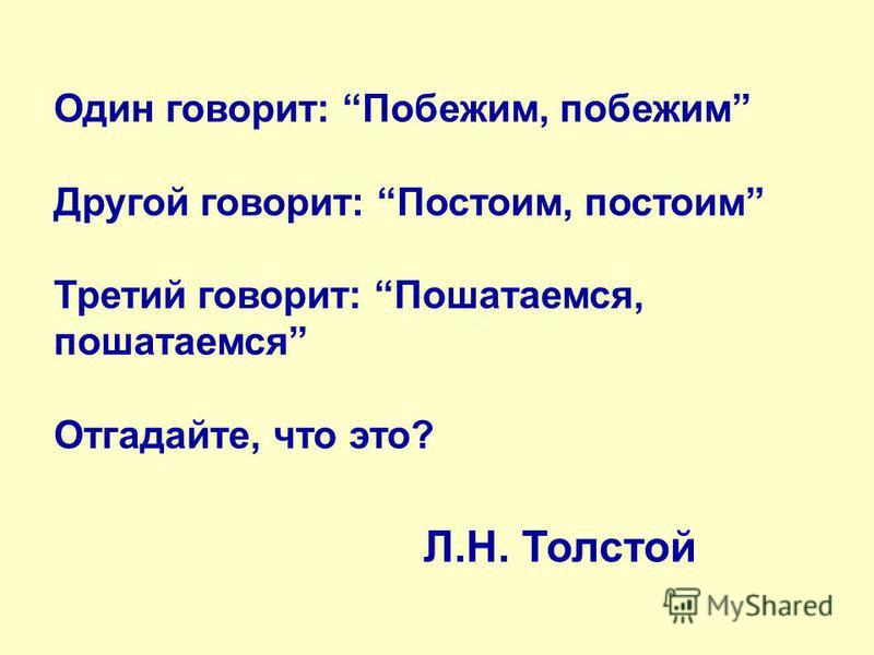 Один говорит: Побежим, побежим Другой говорит: Постоим, постоим Третий говорит: Пошатаемся, пошатаемся Отгадайте, что это? Л.Н. Толстой