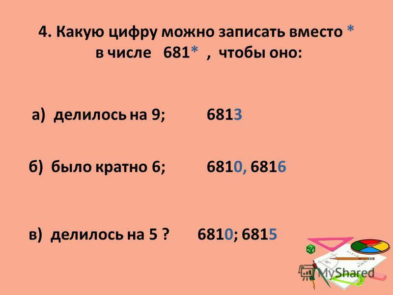 4. Какую цифру можно записать вместо * в числе 681*, чтобы оно: а) делилось на 9;6813 б) было кратно 6;6810, 6816 в) делилось на 5 ?6810; 6815