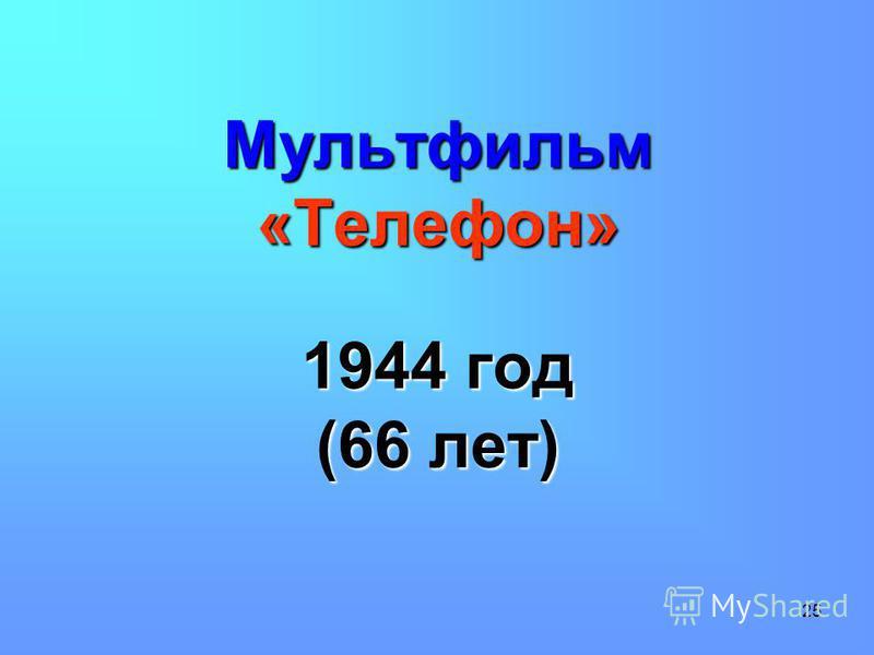 25 Мультфильм «Телефон» 1944 год (66 лет)