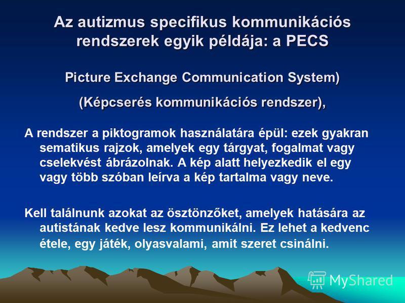 Az autizmus specifikus kommunikációs rendszerek egyik példája: a PECS Picture Exchange Communication System) (Képcserés kommunikációs rendszer), A rendszer a piktogramok használatára épül: ezek gyakran sematikus rajzok, amelyek egy tárgyat, fogalmat