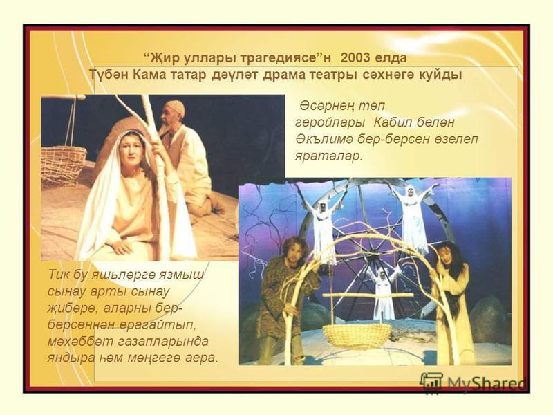 Җир уллары трагедиясен 2003 елда Түбән Кама татар дәүләт драма театры сәхнәгә куйды Тик бу яшьләргә язмыш сынау арты сынау җибәрә, аларны бер- берсеннән ерагайтып, мәхәббәт газапларында яндыра һәм мәңгегә аера. Әсәрнең төп геройлары Кабил белән Әкъли