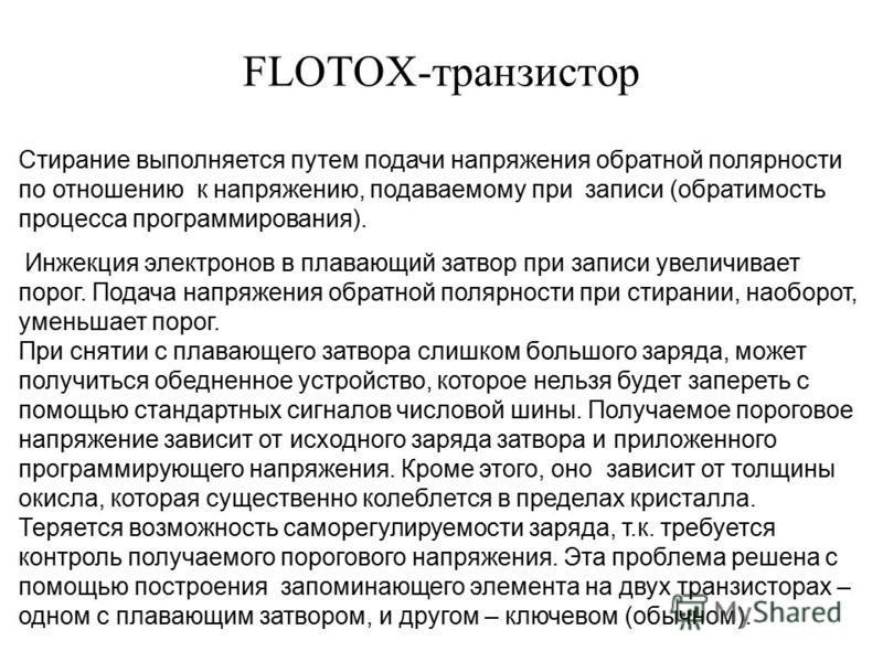 FLOTOX-транзистор Стирание выполняется путем подачи напряжения обратной полярности по отношению к напряжению, подаваемому при записи (обратимость процесса программирования). Инжекция электронов в плавающий затвор при записи увеличивает порог. Подача