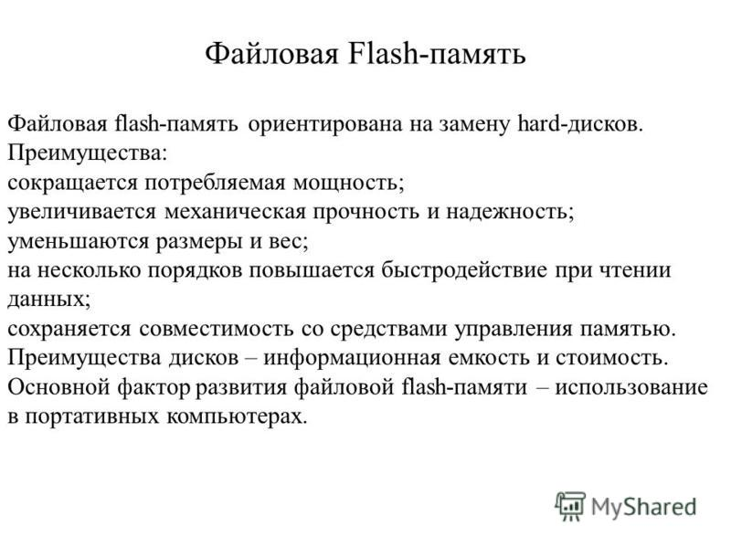 Файловая Flash-память Файловая flash-память ориентирована на замену hard-дисков. Преимущества: сокращается потребляемая мощность; увеличивается механическая прочность и надежность; уменьшаются размеры и вес; на несколько порядков повышается быстродей