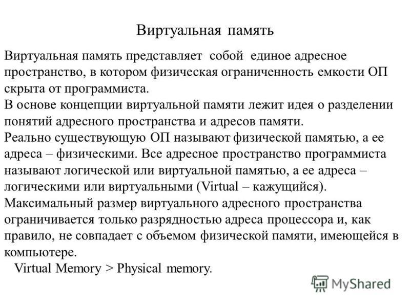 Виртуальная память Виртуальная память представляет собой единое адресное пространство, в котором физическая ограниченность емкости ОП скрыта от программиста. В основе концепции виртуальной памяти лежит идея о разделении понятий адресного пространства