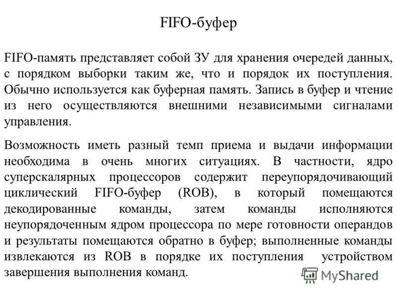 FIFO-буфер FIFO-память представляет собой ЗУ для хранения очередей данных, с порядком выборки таким же, что и порядок их поступления. Обычно используется как буферная память. Запись в буфер и чтение из него осуществляются внешними независимыми сигнал
