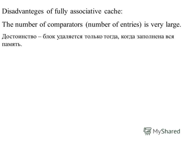 Disadvanteges of fully associative cache: The number of comparators (number of entries) is very large. Достоинство – блок удаляется только тогда, когда заполнена вся память.