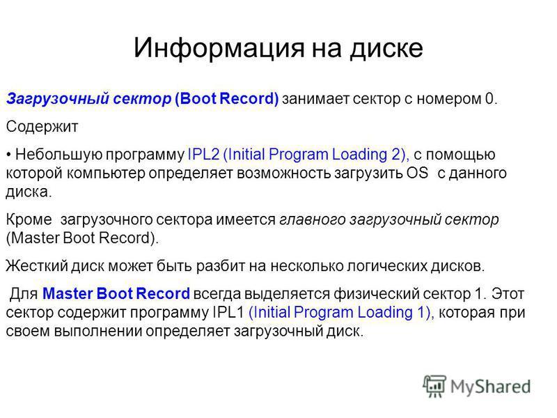 Информация на диске Загрузочный сектор (Boot Record) занимает сектор с номером 0. Содержит Небольшую программу IPL2 (Initial Program Loading 2), с помощью которой компьютер определяет возможность загрузить ОS с данного диска. Кроме загрузочного секто
