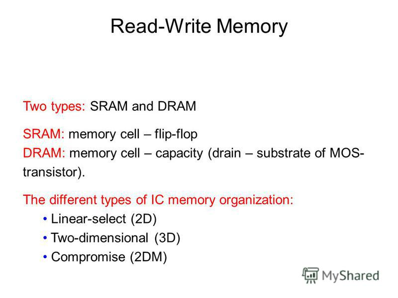 Two types: SRAM and DRAM SRAM: memory cell – flip-flop DRAM: memory cell – capacity (drain – substrate of MOS- transistor). The different types of IC memory organization: Linear-select (2D) Two-dimensional (3D) Compromise (2DM) Read-Write Memory