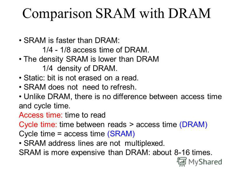 Comparison SRAM with DRAM SRAM is faster than DRAM: 1/4 - 1/8 access time of DRAM. The density SRAM is lower than DRAM 1/4 density of DRAM. Static: bit is not erased on a read. SRAM does not need to refresh. Unlike DRAM, there is no difference betwee