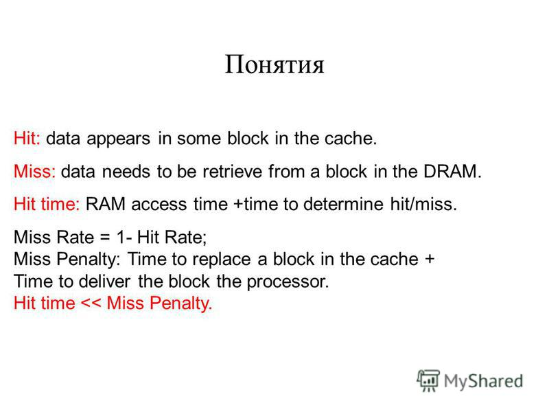 Hit: data appears in some block in the cache. Miss: data needs to be retrieve from a block in the DRAM. Hit time: RAM access time +time to determine hit/miss. Miss Rate = 1- Hit Rate; Miss Penalty: Time to replace a block in the cache + Time to deliv