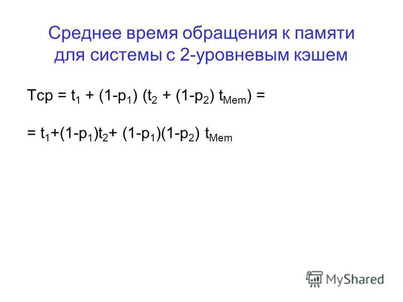 Среднее время обращения к памяти для системы с 2-уровневым кэшем Tср = t 1 + (1-p 1 ) (t 2 + (1-p 2 ) t Mem ) = = t 1 +(1-p 1 )t 2 + (1-p 1 )(1-p 2 ) t Mem