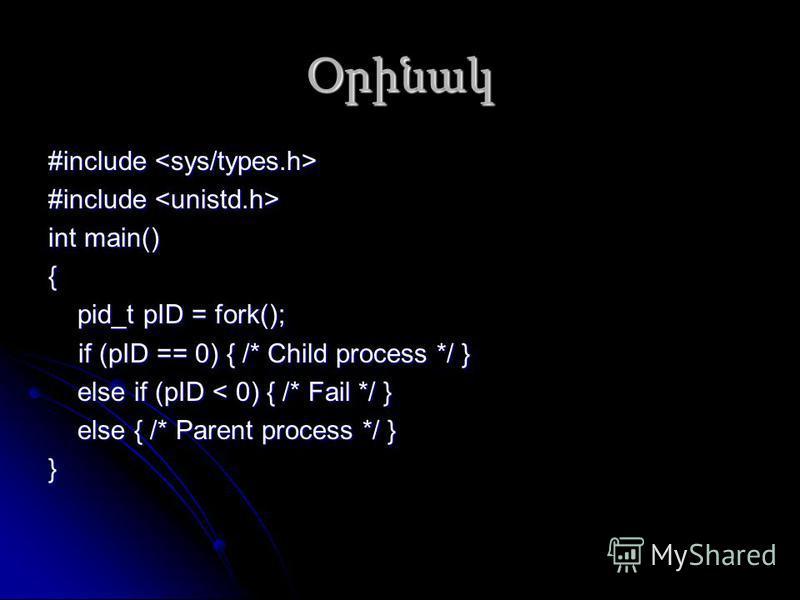 Օրինակ #include #include int main() { pid_t pID = fork(); pid_t pID = fork(); if (pID == 0) { /* Child process */ } else if (pID < 0) { /* Fail */ } else if (pID < 0) { /* Fail */ } else { /* Parent process */ } else { /* Parent process */ }}