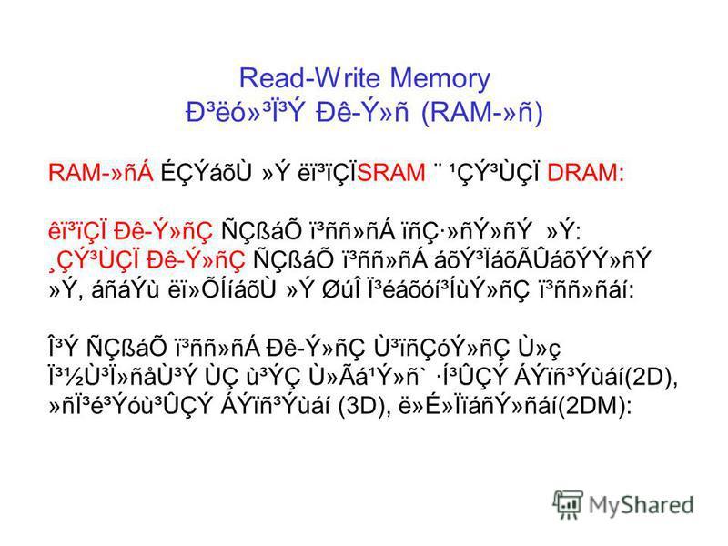 Read-Write Memory гëó»³Ï³Ý Ðê-Ý»ñ (RAM-»ñ) RAM-»ñÁ ÉÇÝáõÙ »Ý ëï³ïÇÏSRAM ¨ ¹ÇݳÙÇÏ DRAM: êï³ïÇÏ Ðê-Ý»ñÇ ÑÇßáÕ ï³ññ»ñÁ ïñÇ·»ñÝ»ñÝ »Ý: ¸ÇݳÙÇÏ Ðê-Ý»ñÇ ÑÇßáÕ ï³ññ»ñÁ áõݳÏáõÃÛáõÝÝ»ñÝ »Ý, áñáÝù ëï»ÕÍíáõÙ »Ý ØúΠϳéáõóí³ÍùÝ»ñÇ ï³ññ»ñáí: Î³Ý ÑÇßáÕ ï³ññ»ñÁ