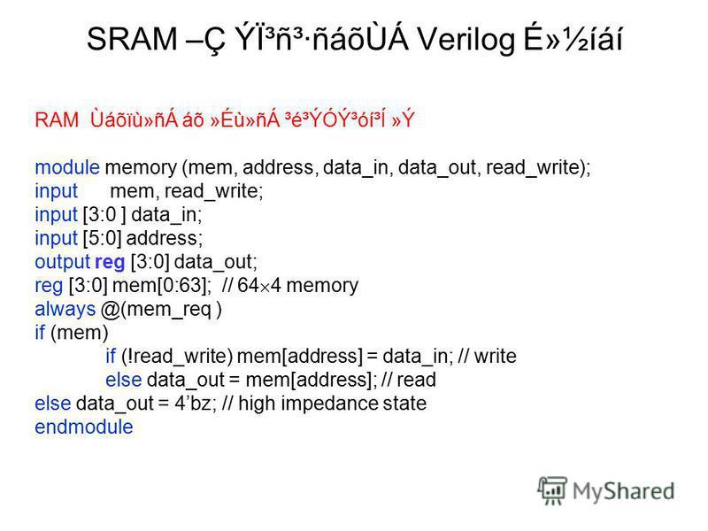 SRAM –Ç Ýϳñ³·ñáõÙÁ Verilog É»½íáí RAM Ùáõïù»ñÁ áõ »Éù»ñÁ ³é³ÝÓݳóí³Í »Ý module memory (mem, address, data_in, data_out, read_write); input mem, read_write; input [3:0 ] data_in; input [5:0] address; output reg [3:0] data_out; reg [3:0] mem[0:63]; //